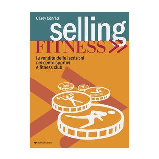 Selling fitness. Vendita delle iscrizioni nei centri sportivi e fitness club - Casey Conrad