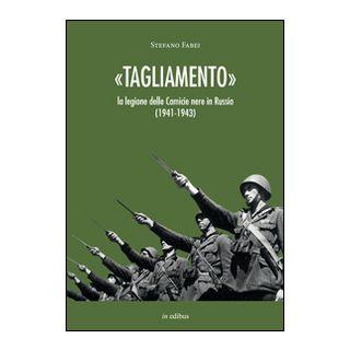 «Tagliamento». La legione delle camicie nere in Russia (1941-1943) - Fabei Stefano