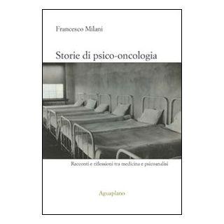 Storie di psico-oncologia. Racconti e riflessioni tra medicina e psicoanalisi - Milani Francesco - Aguaplano