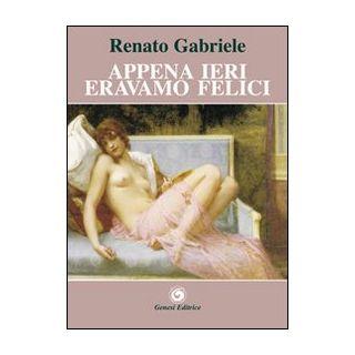 Appena ieri eravamo felici - Gabriele Renato