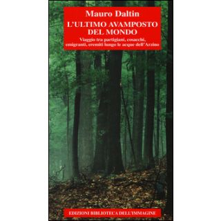 L'ultimo avamposto del mondo. Viaggio tra partigiani, cosacchi, emigranti, eremiti lungo le acque dell'Arzino - Daltin Mauro