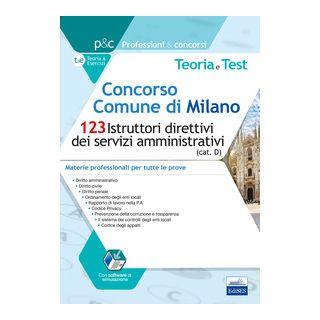 Concorso Comune di Milano. 123 Istruttori direttivi dei servizi amministrativi (cat. D). Teoria e test. Materie professionali per tutte le prove. Con software di simulazione -
