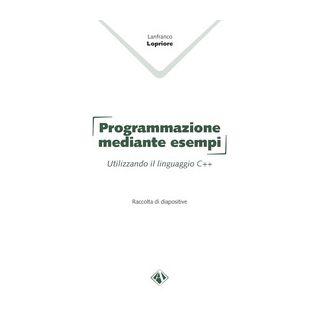 Programmazione mediante esempi. Utilizzando il linguaggio C++ - Lopriore Lanfranco