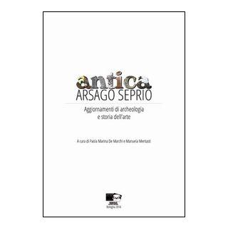 Antica Arsago Seprio. Aggiornamenti di archeologia e storia dell'arte - De Marchi P. M. (cur.); Mentasti M. (cur.)