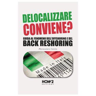 Delocalizzare conviene? Guida al fenomeno dell'offshoring e del back reshoring - Caicco Mariarosaria - How2