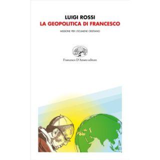 La geopolitica di Francesco. Missione per l'ecumene cristiano - Rossi Luigi