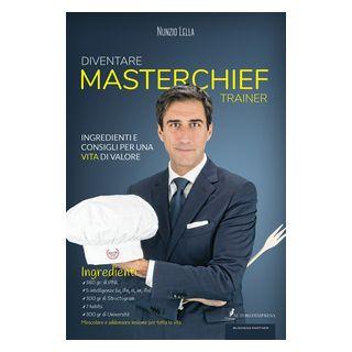 Diventare MasterChief Trainer. Ingredienti e consigli per una vita di valore - Lella Nunzio