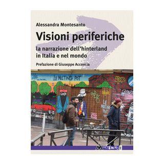 Visioni periferiche. La narrazione dell'hinterland in Italia e nel mondo - Montesanto Alessandra
