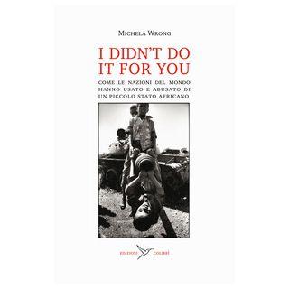 I didn't do it for you. Come la nazioni del mondo hanno usato e abusato di un piccolo stato africano - Wrong Michela; Varani R. (cur.)