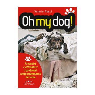Oh my dog! Prevenire e affrontare i problemi comportamentali del cane - Rossi Valeria