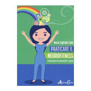 Praticare il neurofitness: istruzioni per una mente libera - Coda Mario Sigfrido