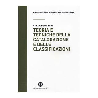 Teoria e tecniche della catalogazione e delle classificazioni - Bianchini Carlo