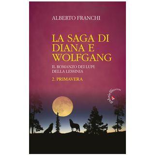 Primavera. La saga di Diana e Wolfgang. Il romanzo dei lupi della Lessinia. Vol. 2 - Franchi Alberto