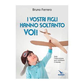 I vostri figli hanno soltanto voi! Solo l'educazione può cambiare il mondo - Ferrero Bruno