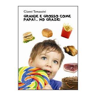 Grande e grosso come papà?... No grazie! Manuale di educazione alimentare per i ragazzi, affinchè con il loro comportamento, siano d'esempio ai genitori - Tomassini Gianni