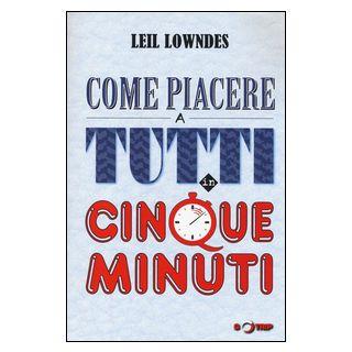 Come piacere a tutti in cinque minuti - Lowndes Leil