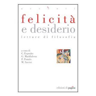 Felicità e desiderio. Letture di filosofia - Esposito Costantino; Maddalena Giovanni; Ponzio Paolo; Savini M. (cur.)