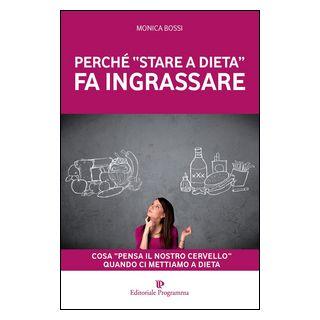 Perché «stare a dieta» fa ingrassare. Cosa «pensa il nostro cervello» quando ci mettiamo a dieta - Bossi Monica