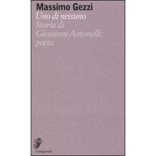 Uno di nessuno. Storia di Giovanni Antonelli, poeta - Gezzi Massimo
