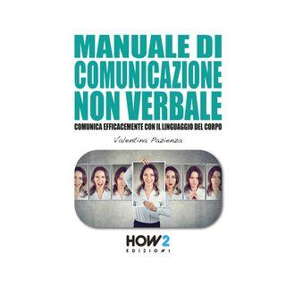 Manuale di comunicazione non verbale. Comunica efficacemente con il linguaggio del corpo - Pazienza Valentina - How2
