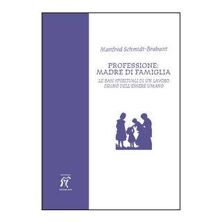 Professione: madre di famiglia. Le basi spirituali di un lavoro degno dell'essere umano - Schmidt Brabant Manfred