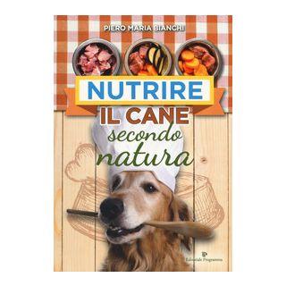 Nutrire il cane secondo natura - Bianchi Piero Maria