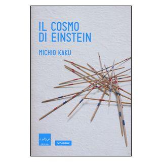 Il cosmo di Einstein. Come la visione di Einstein ha trasformato la nostra comprensione dello spazio e del tempo - Kaku Michio
