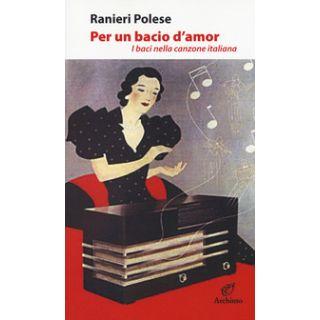 Per un bacio d'amor. I baci nella canzone italiana - Polese Ranieri