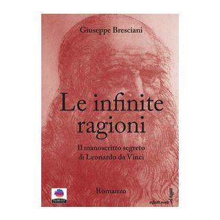 Le infinite ragioni. Il manoscritto segreto di Leonardo da Vinci - Bresciani Giuseppe
