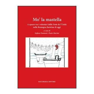 Mo' la mastella. A spasso tra i volontari delle feste de l'Unità nella Romagna faentina di oggi - Damiani S. (cur.); Martini P. (cur.)