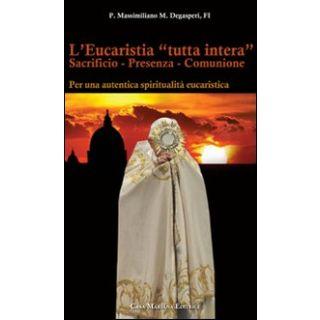 L'eucaristia «tutta intera». Sacrificio. Presenza. Comunione - Degasperi P. Massimiliano