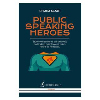 Public speaking heroes. Storie vere su come fare business parlando in pubblico e in video. Anche se lo detesti - Alzati Chiara