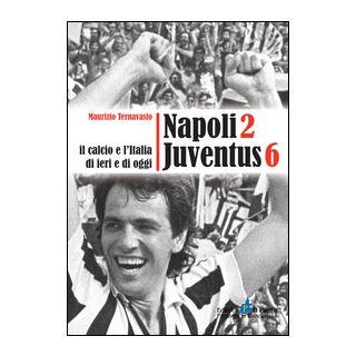 Napoli 2 Juventus 6. Il calcio e l'Italia ieri e di oggi - Ternavasio Maurizio