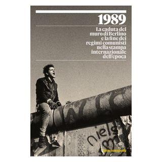 1989. La caduta del muro di Berlino e la fine dei regimi comunisti nella stampa internazionale dell'epoca. Ediz. illustrata -