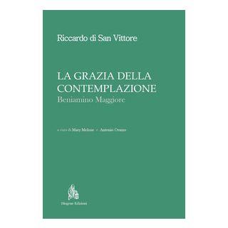 La grazia della contemplazione. Beniamino maggiore - Riccardo di San Vittore; Melone M. (cur.); Orazzo A. (cur.)