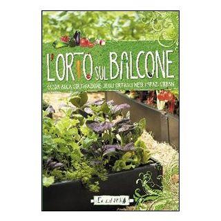 L'orto sul balcone. Guida alla coltivazione degli ortaggi negli spazi urbani -