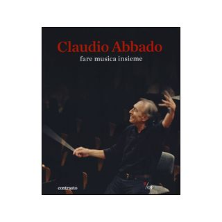 Claudio Abbado. Fare musica insieme. Catalogo della mostra (28 marzo-28 giugno 2015). Ediz. illustrata -