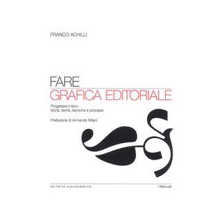 Fare grafica editoriale. Progettare il libro: storia, teorie, tecniche e processi - Achilli Franco