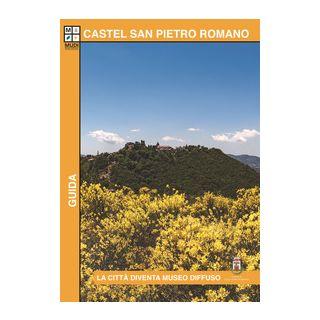 Castel San Pietro Romano. La città diventa museo diffuso. Guida - Iacono Roberta