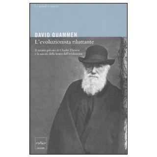 L'evoluzionista riluttante. Il ritratto privato di Charles Darwin e la nascita della teoria dell'evoluzione - Quammen David