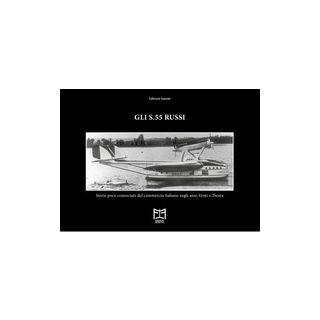 Gli S.55 russi. Storie poco conosciute del commercio italiano negli anni Venti e Trenta - Sanetti Fabrizio