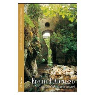 Eremi d'Abruzzo. Guida ai luoghi di culto rupestri - Micati Edoardo