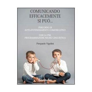 Comunicando afficacemente si può... percorso di auto potenziamento comunicativo con la PNL. Programmazione neuro linguistica - Vigolini Pierpaolo