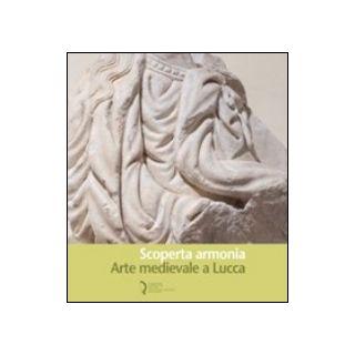 Scoperta armonia. Arte medievale a Lucca - Bozzoli C. (cur.); Filieri M. T. (cur.)
