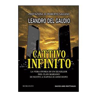 Cattivo infinito. La vera storia di un ex killer del clan Mariano di nuovo a Napoli 25 anni dopo - Del Gaudio Leandro