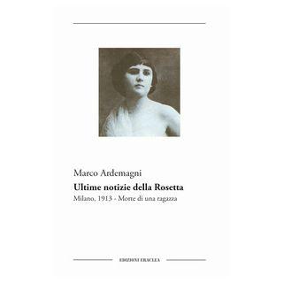 Ultime notizie della Rosetta. Milano, 1913. Morte di una ragazza - Ardemagni Marco