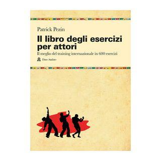 Il libro degli esercizi per attori. Il meglio del training internazionale in 600 esercizi - Pezin Patrick
