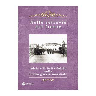 Nelle retrovie del fronte. Adria e il delta del Po nella prima guerra mondiale - Giolo A. (cur.)