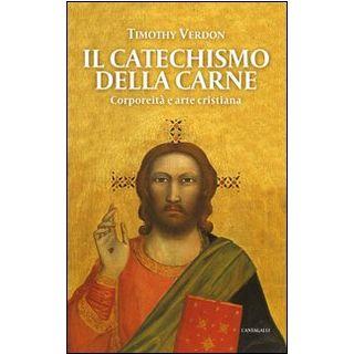 Il catechismo della carne. Corporeità e arte cristiana - Verdon Timothy