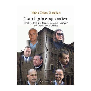 Così la Lega ha conquistato Terni. L'eclissi della sinistra e l'ascesa del Carroccio nella seconda città umbra - Scardocci Maria Chiara